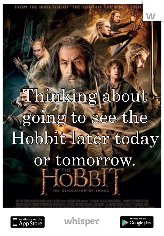 Thinking about going to see the Hobbit later today or tomorrow.