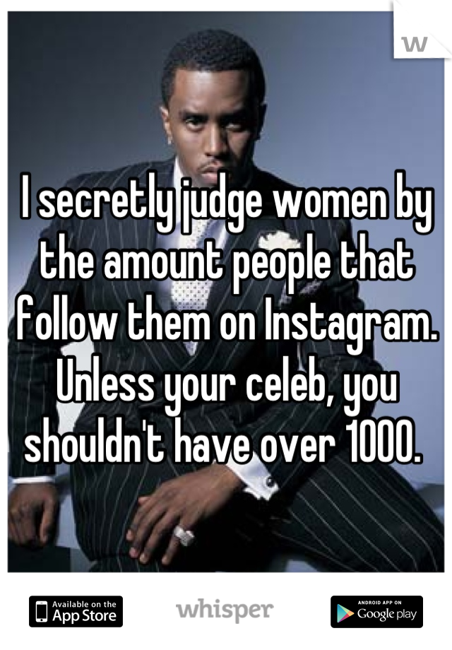 I secretly judge women by the amount people that follow them on Instagram. Unless your celeb, you shouldn't have over 1000.