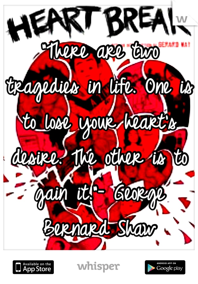 """There are two tragedies in life. One is to lose your heart's desire. The other is to gain it.""- George Bernard Shaw"