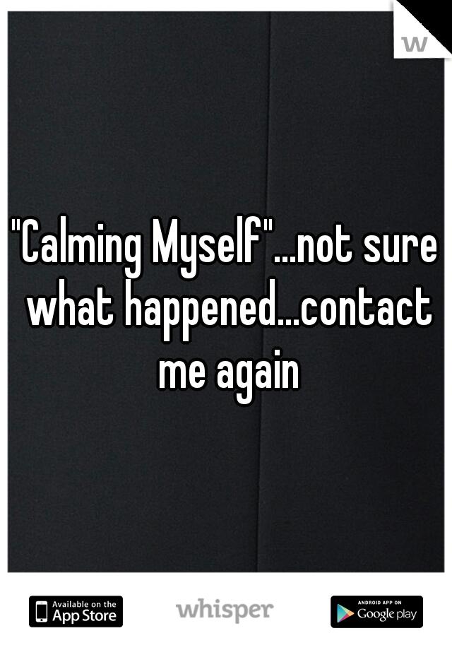 """Calming Myself""...not sure what happened...contact me again"