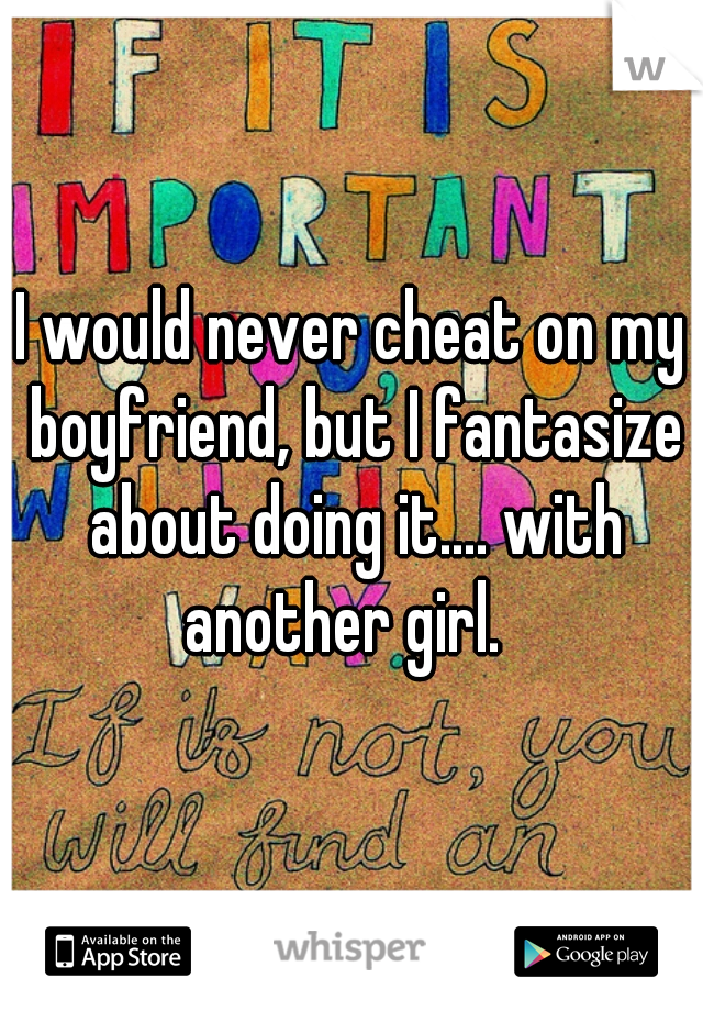 I would never cheat on my boyfriend, but I fantasize about doing it.... with another girl.