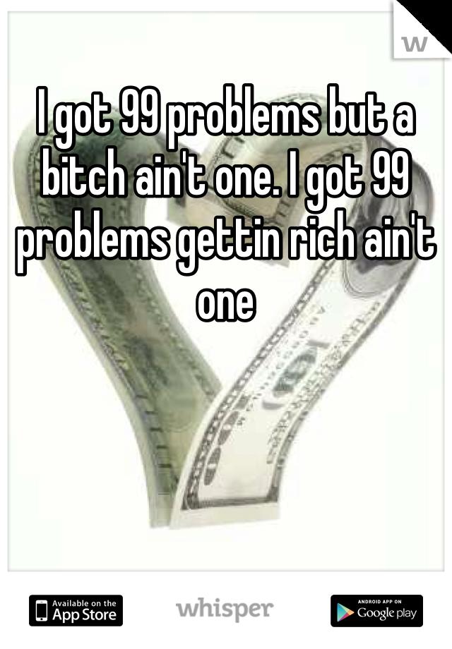 I got 99 problems but a bitch ain't one. I got 99 problems gettin rich ain't one