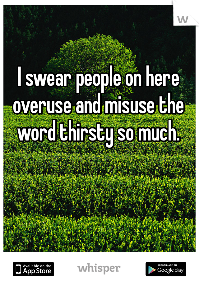 I swear people on here overuse and misuse the word thirsty so much.