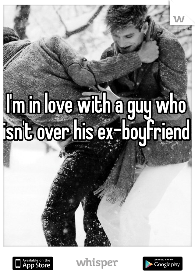 I'm in love with a guy who isn't over his ex-boyfriend