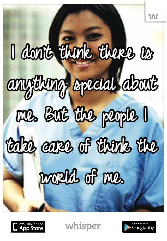 I don't think there is anything special about me. But the people I take care of think the world of me.