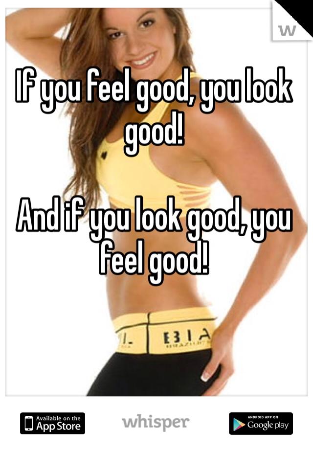 If you feel good, you look good!  And if you look good, you feel good!