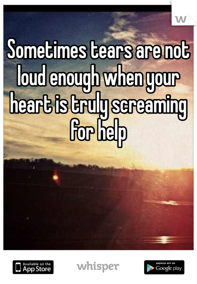 Sometimes tears are not loud enough when your heart is truly screaming for help