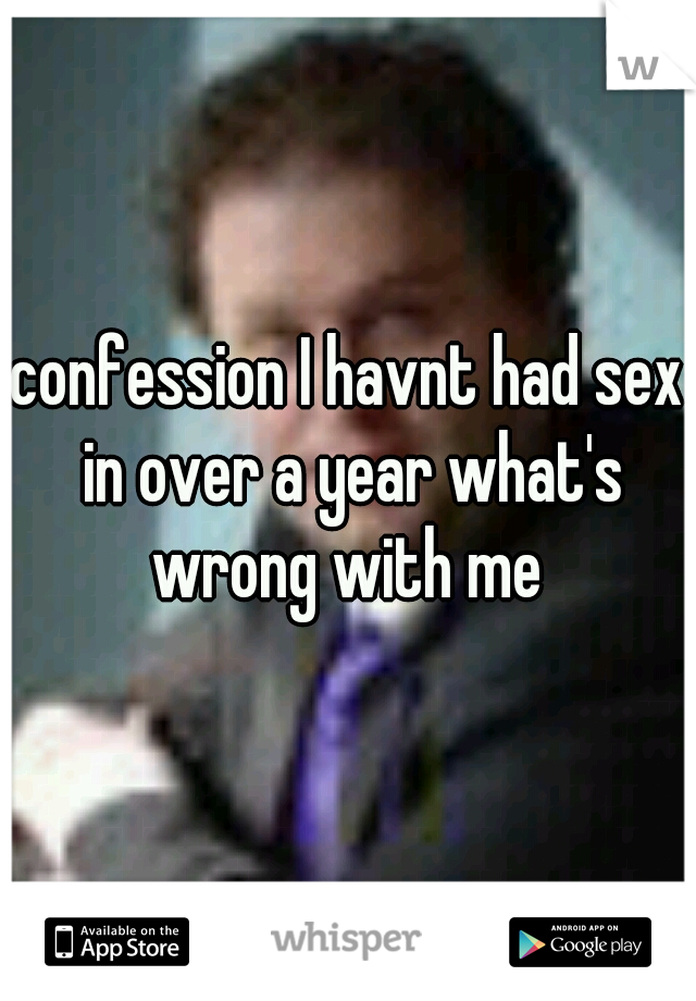 confession I havnt had sex in over a year what's wrong with me