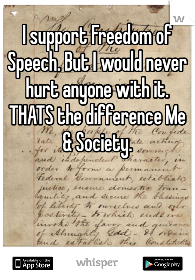 I support Freedom of Speech. But I would never hurt anyone with it. THATS the difference Me & Society.