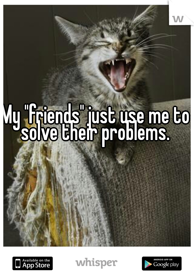 """My """"friends"""" just use me to solve their problems."""