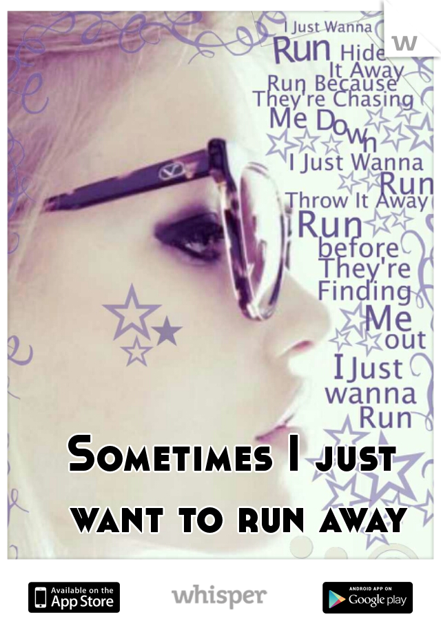 Sometimes I just want to run away from it all.