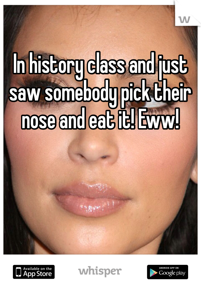In history class and just saw somebody pick their nose and eat it! Eww!