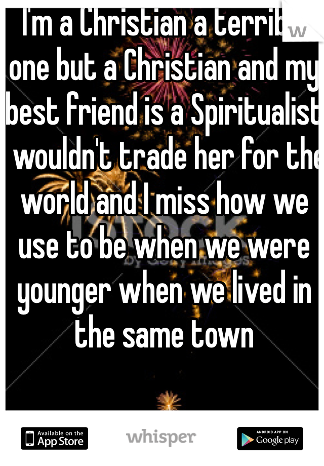 I'm a Christian a terrible one but a Christian and my best friend is a Spiritualist I wouldn't trade her for the world and I miss how we use to be when we were younger when we lived in the same town