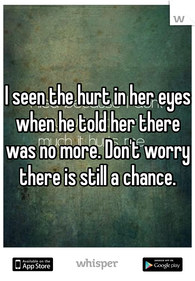 I seen the hurt in her eyes when he told her there was no more. Don't worry there is still a chance.