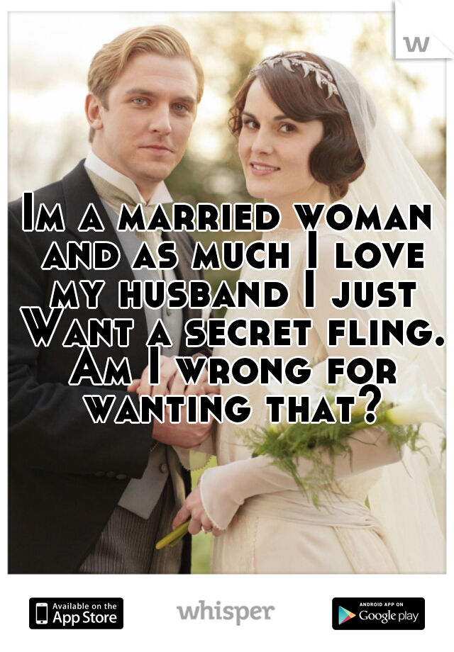 Im a married woman and as much I love my husband I just Want a secret fling. Am I wrong for wanting that?