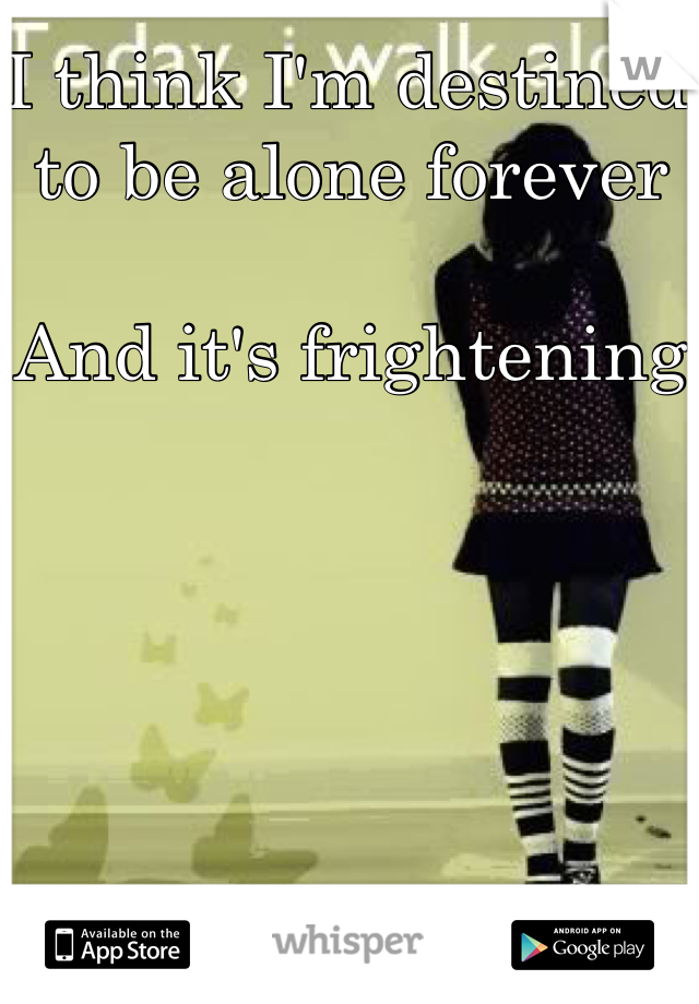 I think I'm destined to be alone forever  And it's frightening