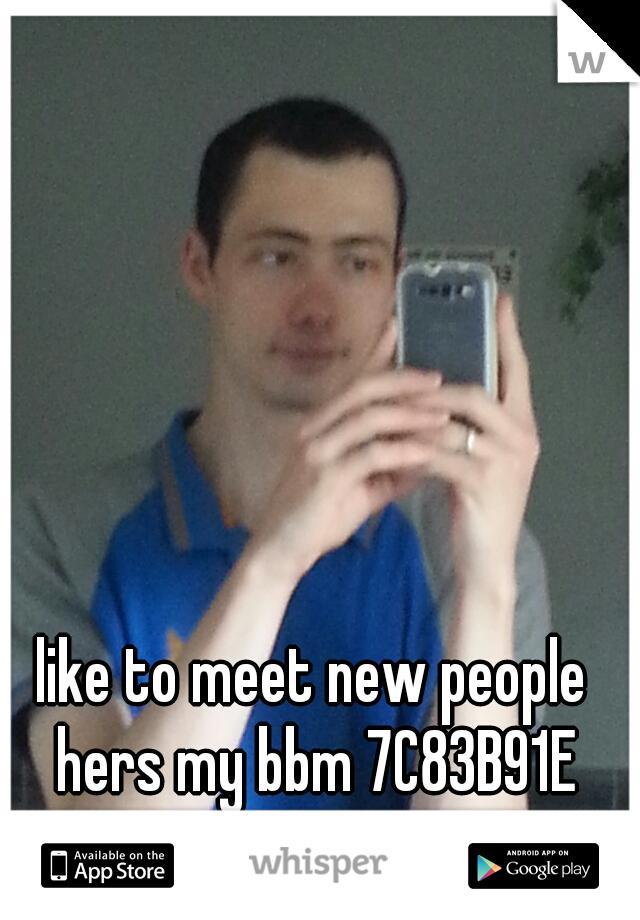 like to meet new people hers my bbm 7C83B91E
