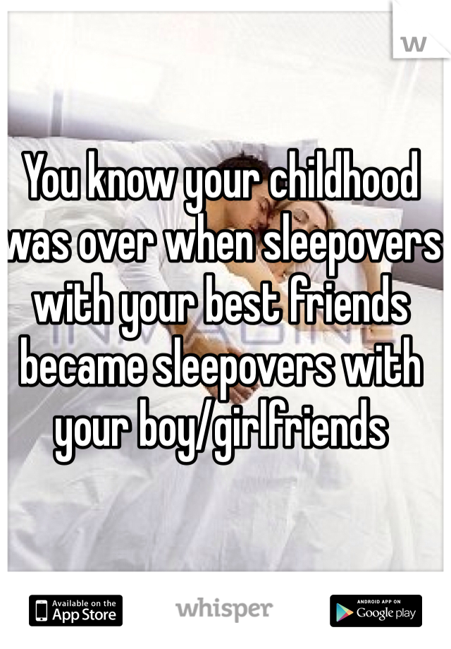 You know your childhood was over when sleepovers with your best friends became sleepovers with your boy/girlfriends