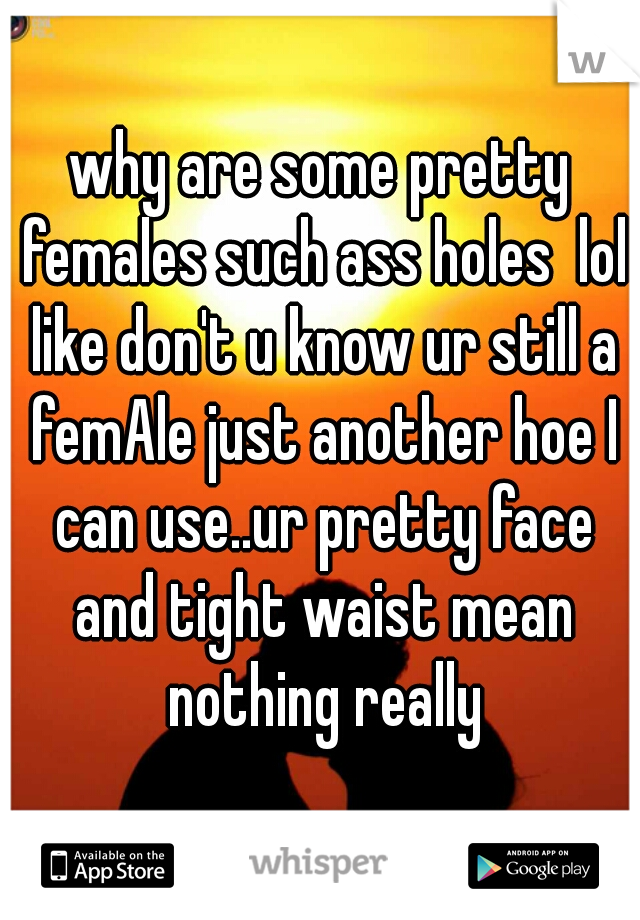 why are some pretty females such ass holes  lol like don't u know ur still a femAle just another hoe I can use..ur pretty face and tight waist mean nothing really