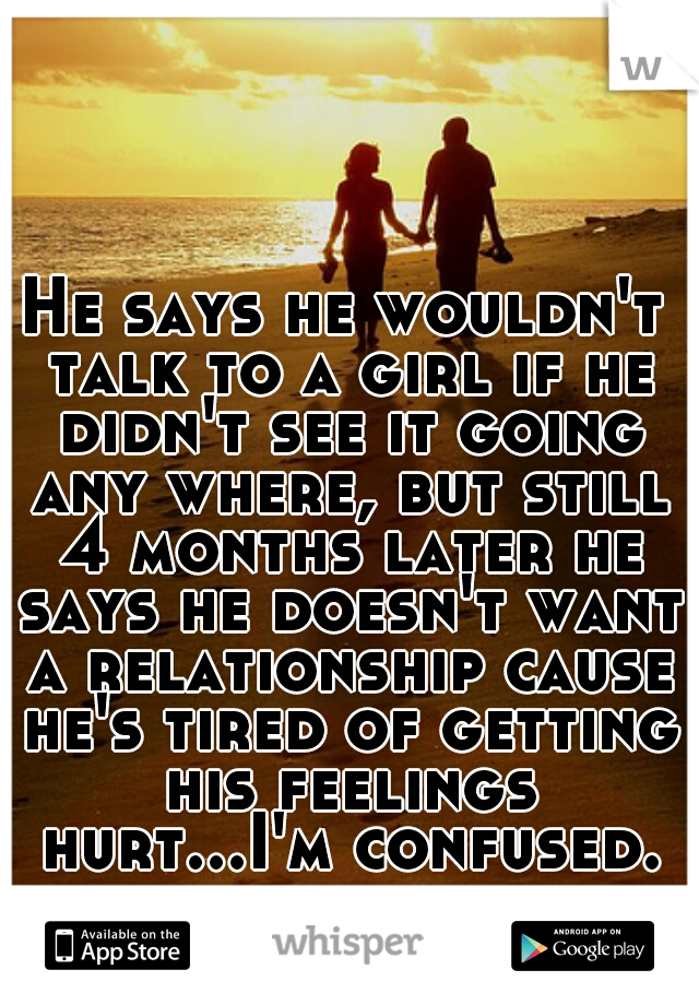 He says he wouldn't talk to a girl if he didn't see it going any where, but still 4 months later he says he doesn't want a relationship cause he's tired of getting his feelings hurt...I'm confused.