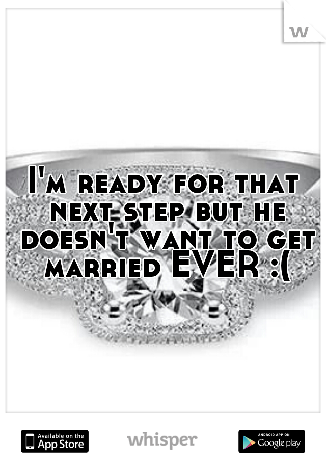 I'm ready for that next step but he doesn't want to get married EVER :(
