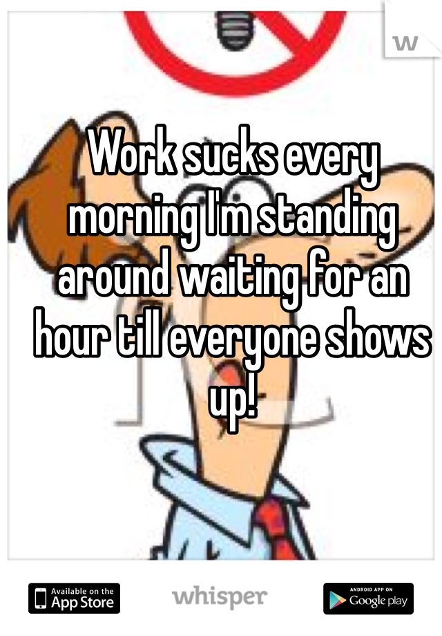 Work sucks every morning I'm standing around waiting for an hour till everyone shows up!