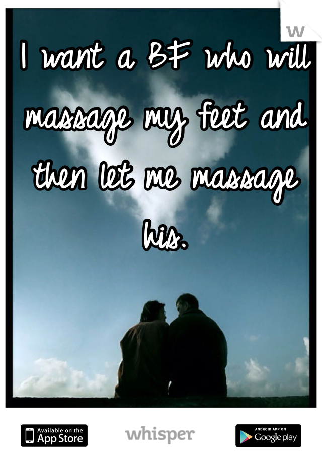I want a BF who will massage my feet and then let me massage his.