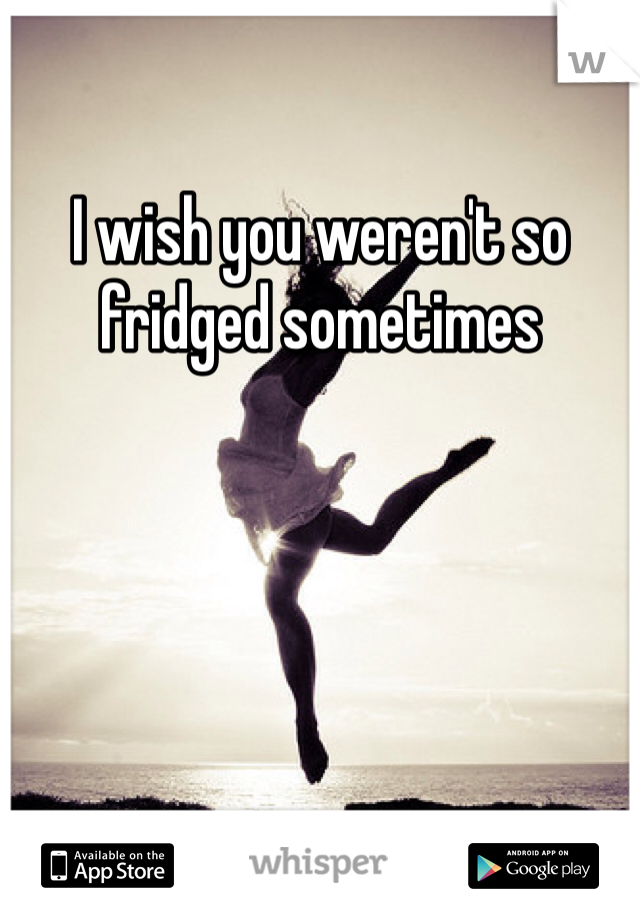 I wish you weren't so fridged sometimes