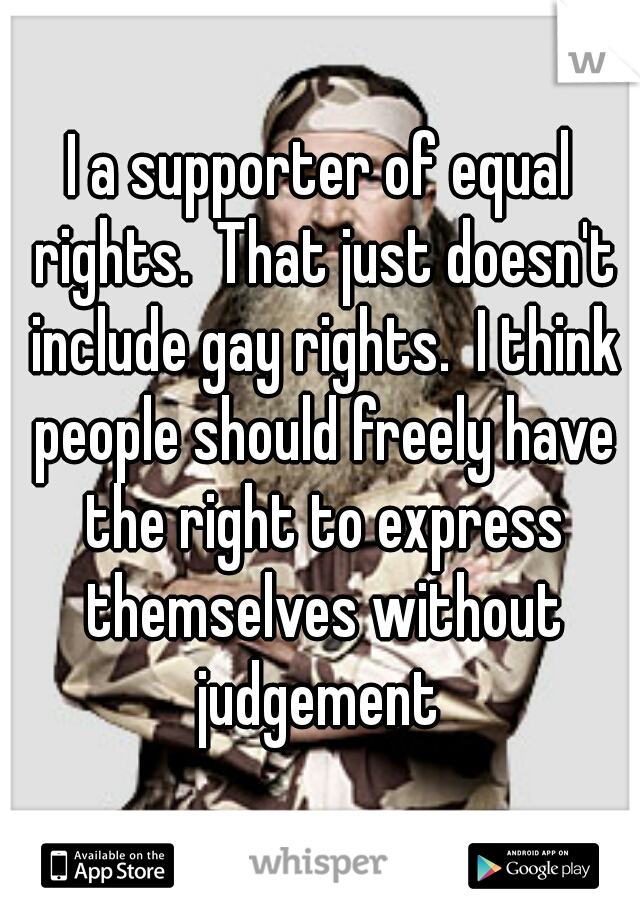I a supporter of equal rights.  That just doesn't include gay rights.  I think people should freely have the right to express themselves without judgement