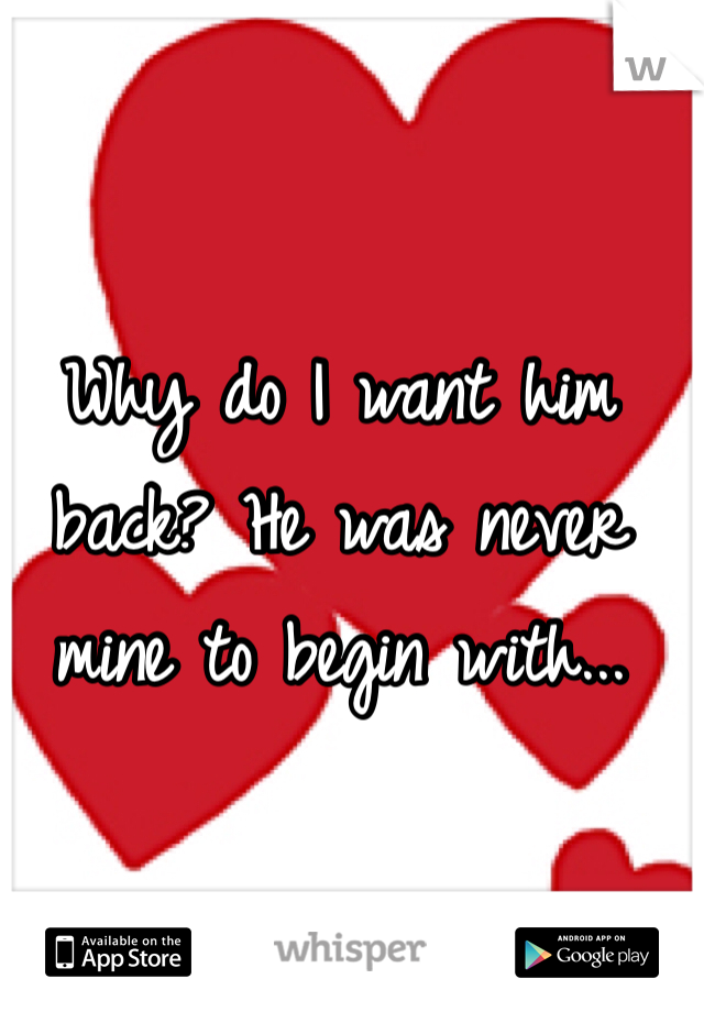 Why do I want him back? He was never mine to begin with...