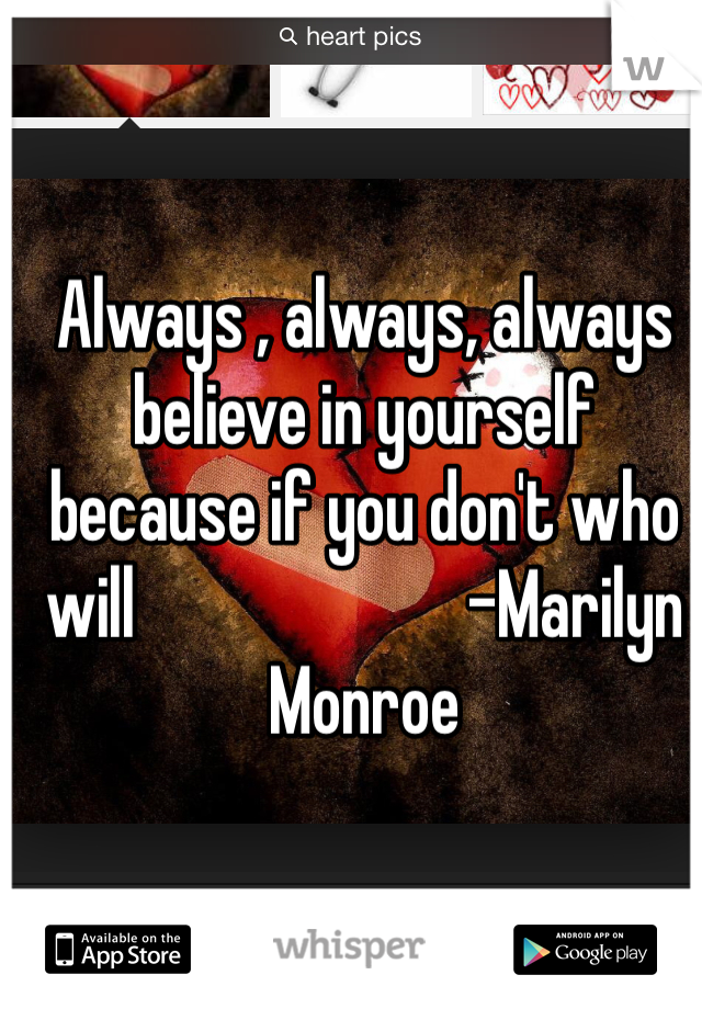 Always , always, always believe in yourself because if you don't who will                        -Marilyn Monroe