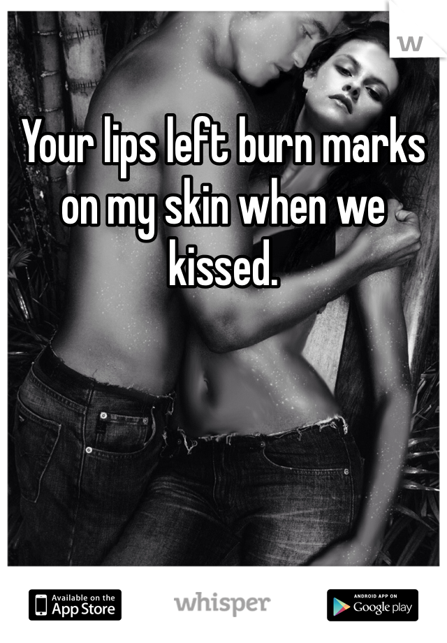 Your lips left burn marks on my skin when we kissed.