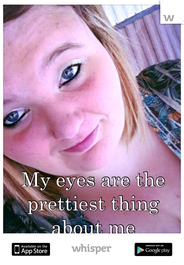 My eyes are the prettiest thing about me
