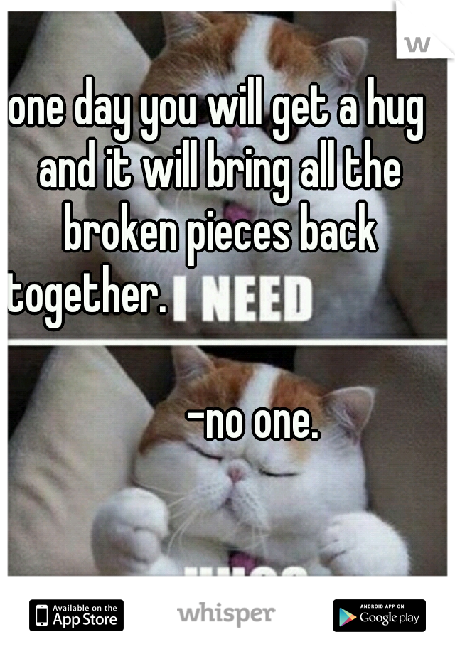 one day you will get a hug and it will bring all the broken pieces back together.                                              -no one.