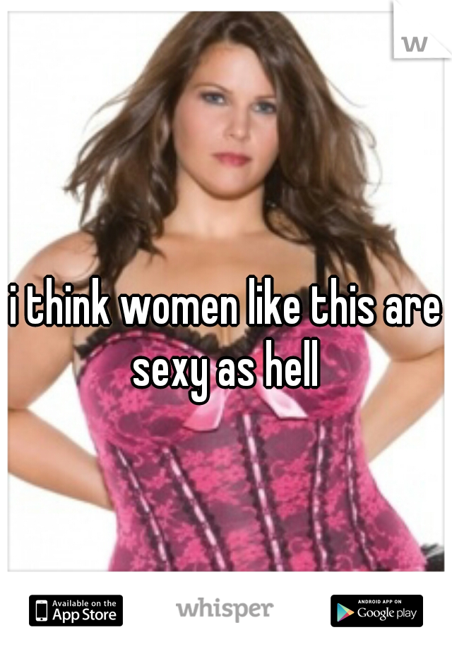 i think women like this are sexy as hell