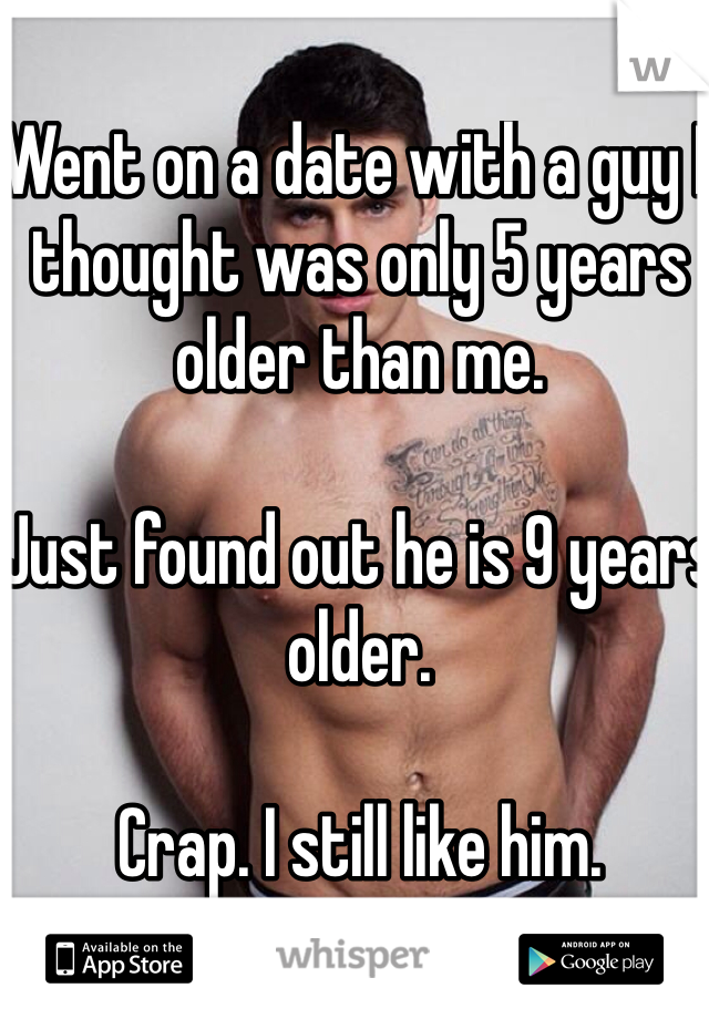 Went on a date with a guy I thought was only 5 years older than me.   Just found out he is 9 years older.   Crap. I still like him.