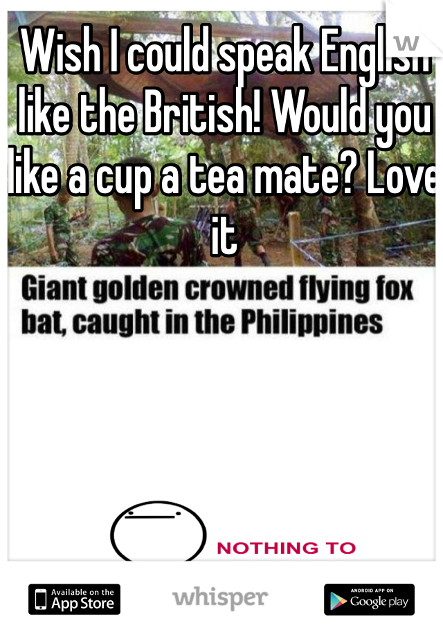Wish I could speak English like the British! Would you like a cup a tea mate? Love it