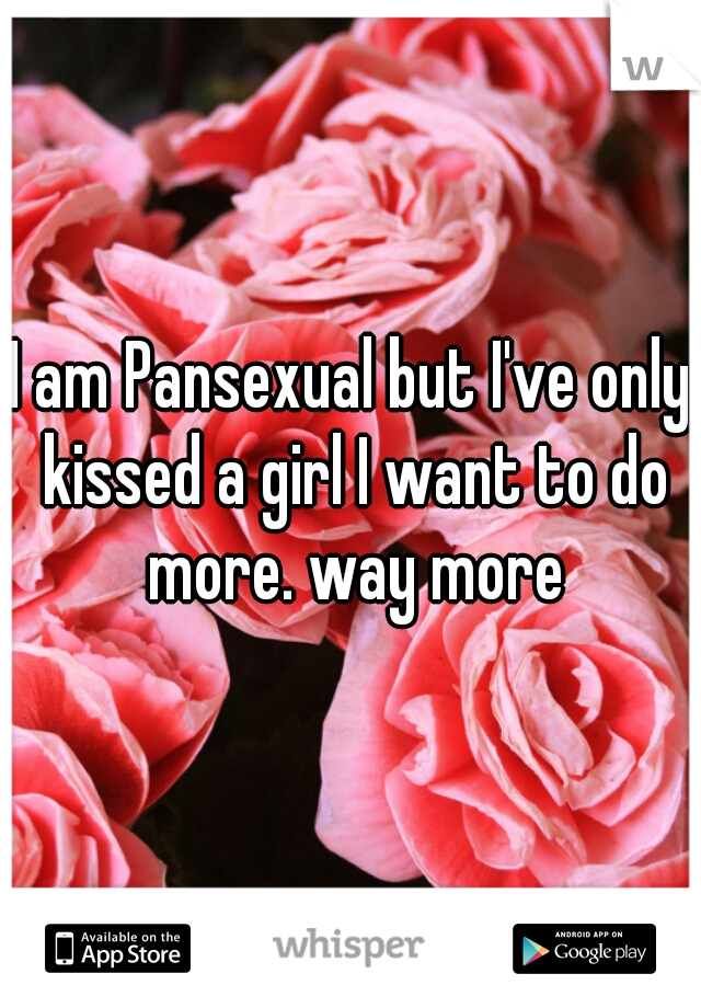 I am Pansexual but I've only kissed a girl I want to do more. way more