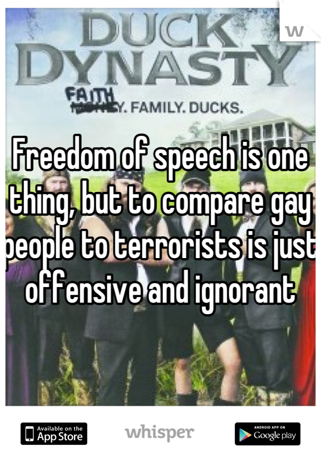Freedom of speech is one thing, but to compare gay people to terrorists is just offensive and ignorant