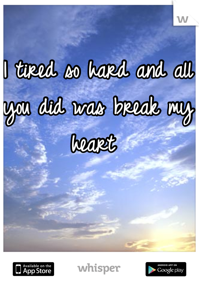 I tired so hard and all you did was break my heart