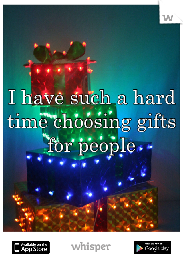 I have such a hard time choosing gifts for people
