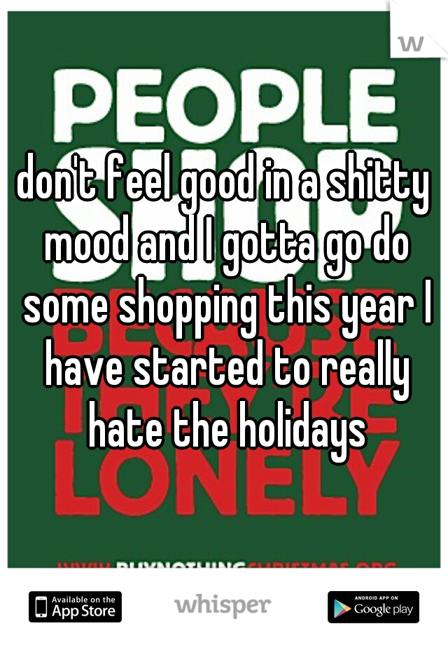 don't feel good in a shitty mood and I gotta go do some shopping this year I have started to really hate the holidays