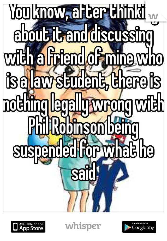 You know, after thinking about it and discussing with a friend of mine who is a law student, there is nothing legally wrong with Phil Robinson being suspended for what he said