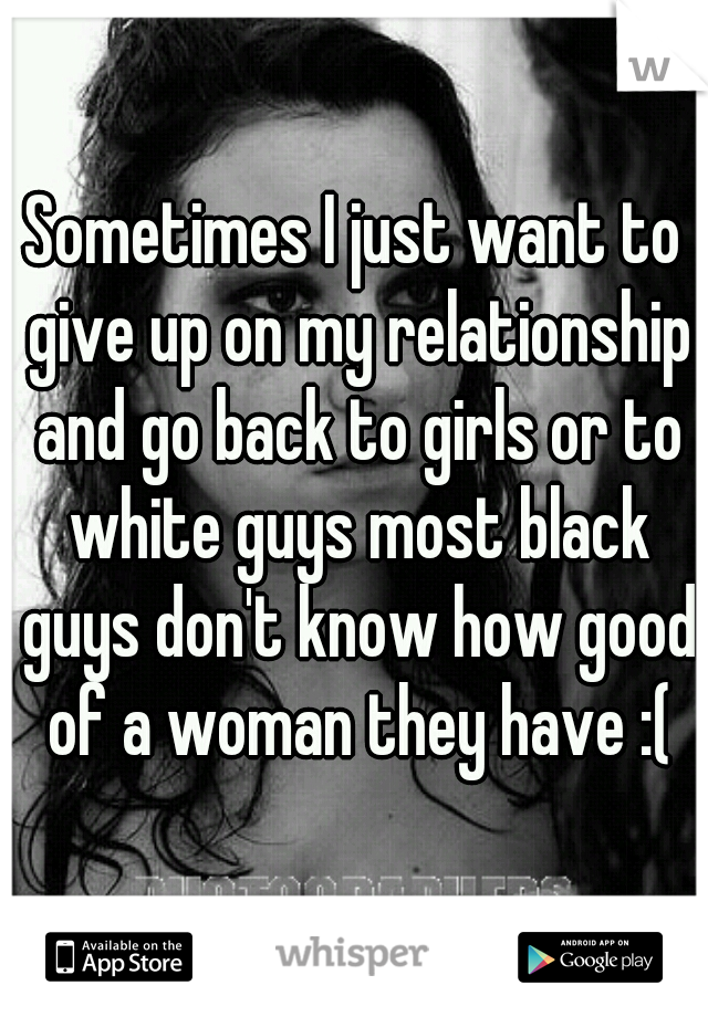 Sometimes I just want to give up on my relationship and go back to girls or to white guys most black guys don't know how good of a woman they have :(