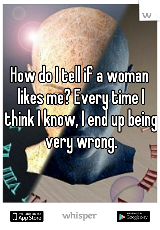 How do I tell if a woman likes me? Every time I think I know, I end up being very wrong.