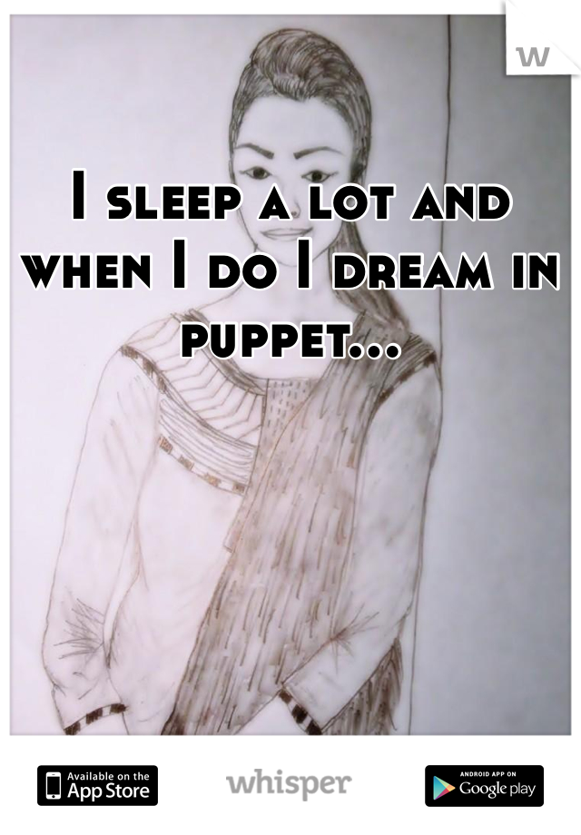 I sleep a lot and when I do I dream in puppet...