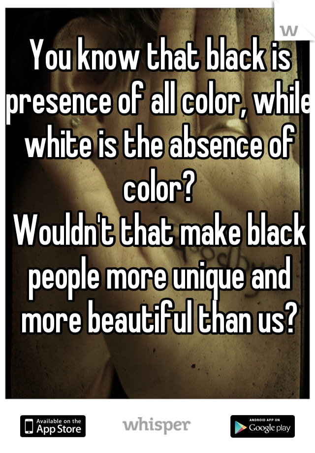 You Know That Black Is Presence Of All Color While White The Absence