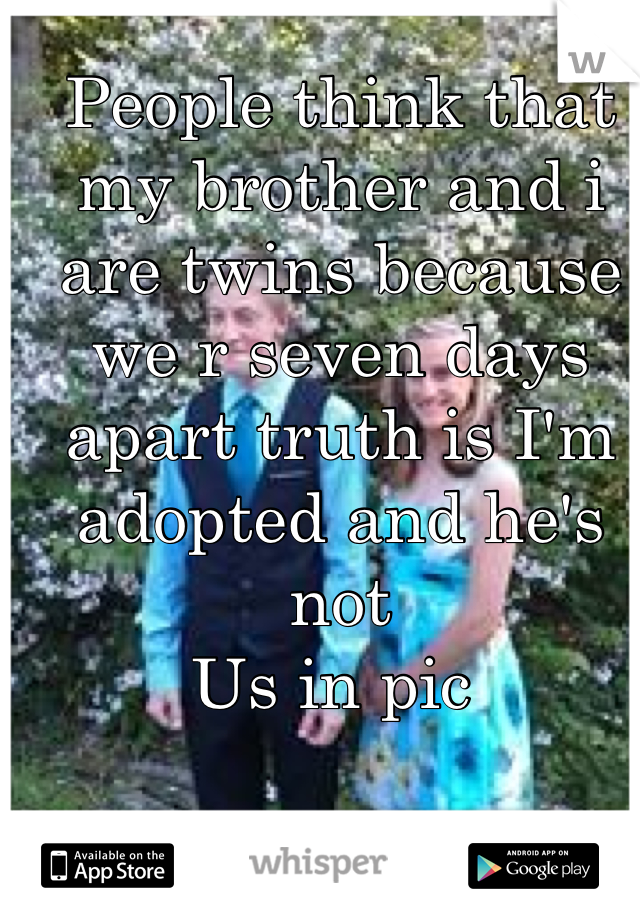 People think that my brother and i are twins because we r seven days apart truth is I'm adopted and he's not  Us in pic