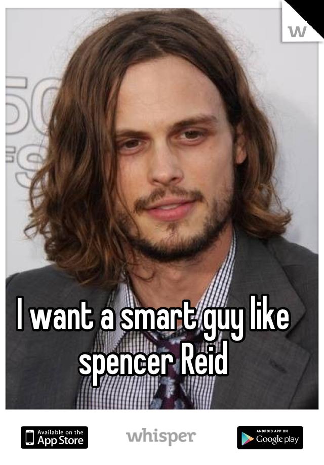 I want a smart guy like spencer Reid