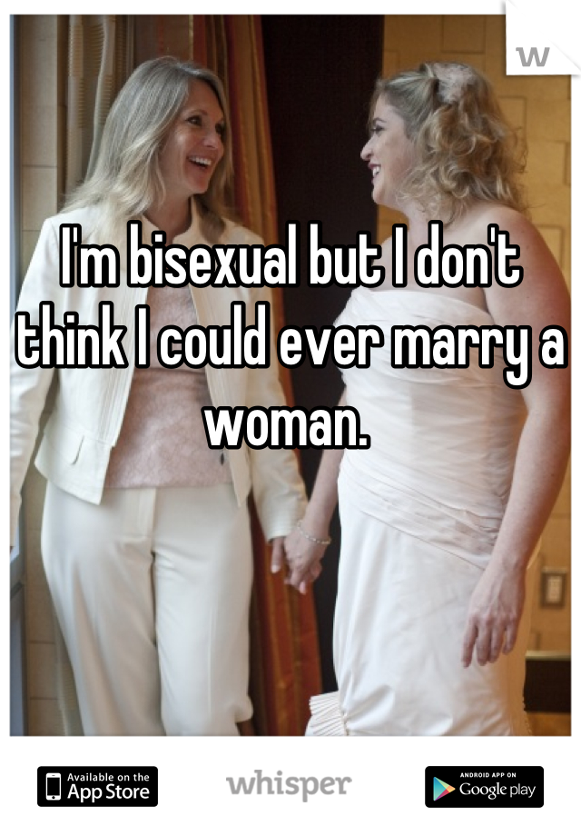 I'm bisexual but I don't think I could ever marry a woman.